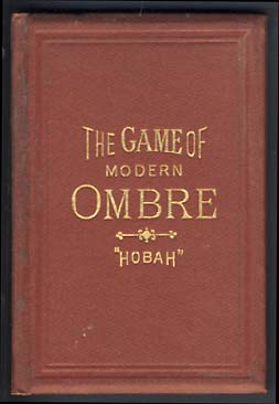 "The Game of Modern Ombre; Its Rules and Regulations, with Practical Hints for Beginners, and Suggestions for More Advanced Players. According to ""Hobah"" ""Hobah"""