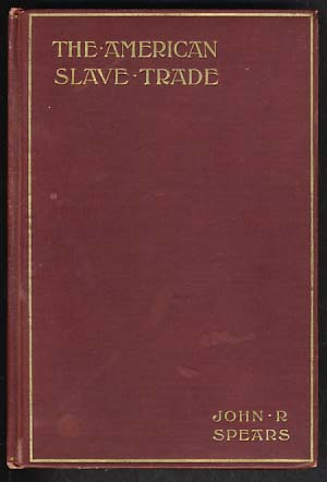 The American Slave-Trade: An Account of Its Origin, Growth and Suppression. John R. Spears.