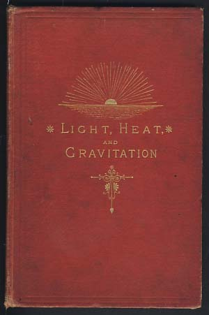 Solar Light and Heat: The Source and the Supply. Gravitation: With Explanations of Planetary and Molecular Forces. Zachariah Allen.