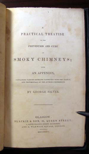 A Practical Treatise on the Prevention and Cure of Smoky Chimneys; with an Appendix, Containing Various Extracts Connected with the Subject, and Testimonials of the Author's Experience. George Silver.