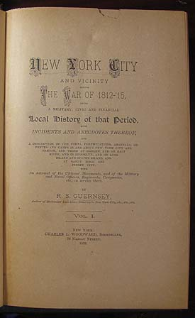 New York City and Vicinity During the War of 1812-'15, Being a Military, Civic and Financial Local History of that Period, with Incidents and Anecdotes Thereof, and a Description of the Forts, Fortifications, Arsenals, Defences and Camps in and about New York City and Harbor, and Those at Harlem and on East River, and in Brooklyn, and on Long Island, and at Sandy Hook and Jersey City. Rocellus S. Guernsey.