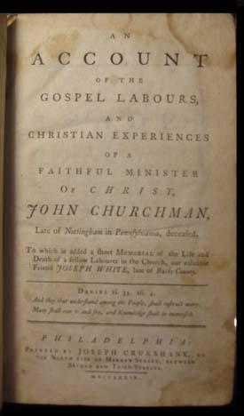 An Account of the Gospel Labours, and Christian Experiences of a Faithful Minister of Christ, John Churchman, Late of Nottingham in Pennsylvania, Deceased. To Which Is Added a Short Memorial of the Life and Death of a Fellow Labourer in the Church, Our Valuable Friend, Joseph White, Late of Bucks County. John Churchman.