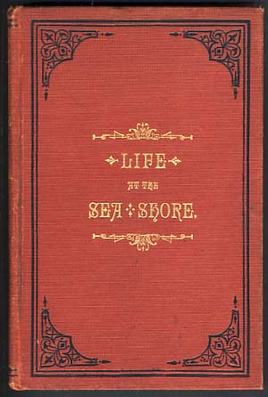 Life at the Sea Shore. Where to Go, How to Get There, and How to Enjoy. Public Resorts on the New England, New York and New Jersey Coasts. Sea Air and Bathing, Scenery, Natural Objects and Wonders, Hotels and Other Public Accommodations, Amusements and Cottage Life. Sea and Seaside Poetry. Life Saving Service. Charity by the Seam Etc., Etc., Etc. William Clarke Ulyat.