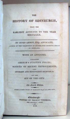 The History of Edinburgh, from the Earliest Accounts to the Year MDCCLXXX. With an Appendix Containing Creech's Fugitive Pieces; Notices of Recent Improvements; and Literary and Benevolent Societies, &c. and the Set of the City. Embellished with an Elegant Plan of the City. Hugo Arnot.