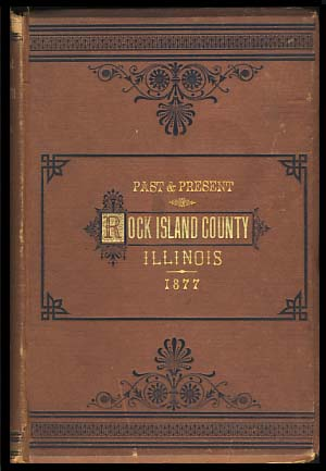 The Past and Present of Rock Island County, Ill., Containing a History of the County -- Its Cities, Towns, &c., a Biographical Directory of Its Citizens, War Records of Its Volunteers in the Late Rebellion, Portraits of Early Settlers and Prominent Men, General and Local Statistics, Map of Rock Island County, History of Illinois, Constitution of the United States, Miscellaneous Matters, Etc., Etc.