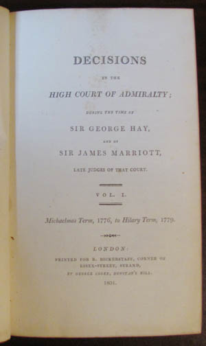 Decisions in the High Court of Admiralty; during the Time of Sir George Hay, and of Sir James Marriott, Late Judges of that Court. Vol. I. Michaelmas Term, 1776, to Hilary Term, 1779. Sir James Marriott, Sir George Hay.