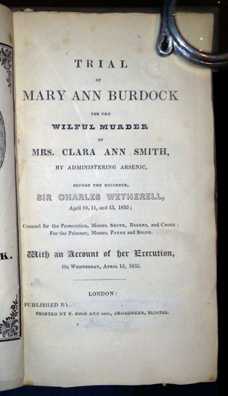 Trial of Mary Ann Burdock for the Wilful Murder of Mrs. Clara Ann Smith, by Administering Arsenic, Before the Recorder, Sir Charles Wetherell, April 10, 11, and 13, 1835; Counsel for the Prosecution, Messrs. Smith, Rogers, and Cooke; For the Prisoner, Messrs. Payne and Stone. With an Account of Her Execution, on Wednesday, April 15, 1835.
