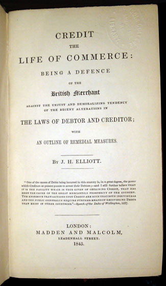 Credit, the Life of Commerce: Being a Defence of the British Merchant Against the Unjust and Demoralizing Tendency of the Recent Alterations in the Laws of Debtor and Creditor; with an Outline of Remedial Measures. J. H. Elliott.