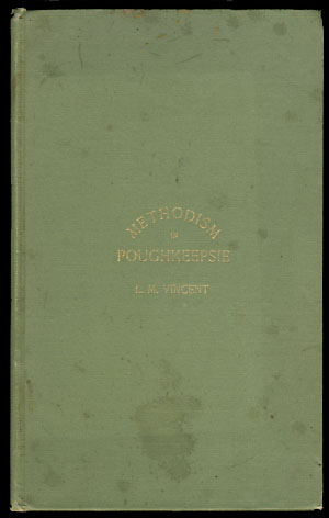 Methodism in Poughkeepsie and Vicinity. Its Rise and Progress from 1780 to 1892, with Sketches and Incidents. A Brief Summary of Other Religious Denominations. Leonard M. Vincent.