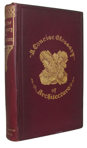 A Concise Glossary of Terms Used in Grecian, Roman, Italian, and Gothic Architecture. John Henry Parker.