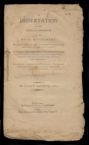 A Dissertation on the Right and Obligation of the Civil Magistrate to Take Care of the Interest Religion, and Provide for Its Support; in Which the Arguments in Confirmation of Said Right and Obligation, Both from Reason and the Sacred Scriptures, Are Adduced: the Usual Objections Examined, Together with Several Corollaries Deduced from the Subject. Simon Backus.