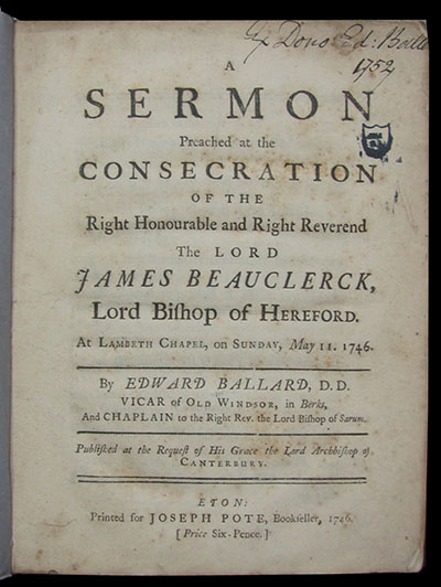 A Sermon Preached at the Consecration of the Right Honourable and Right Reverend the Lord James Beauclerck, Lord Bishop of Hereford. At Lambeth Chapel, on Sunday, May 11, 1746. Published at the Request of His Grace the Lord Archbishop of Canterbury. Edward Ballard.