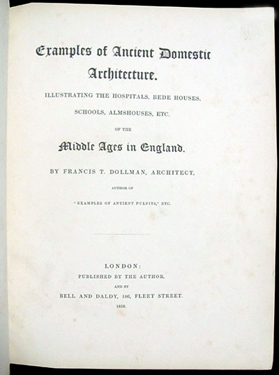 Examples of Ancient Domestic Architecture. Illustrating the Hospitals, Bede Houses, Schools, Almshouses, Etc. of the Middle Ages in England. Francis T. Dollman.
