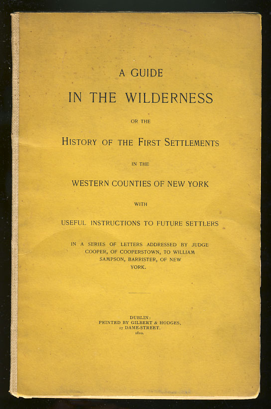 A Guide in the Wilderness, or the History of the First Settlements in the Western Counties of New York with Useful Instructions to Future Settlers in a Series of Letters Addressed by Judge Cooper, of Cooperstown, to William Sampson, Barrister, of New York. William Cooper.