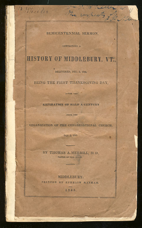 Semicentennial Sermon, Containing a History of Middlebury, VT., Delivered, Dec 3, 1840, Being the First Thanksgiving Day, After the Expiration of Half a Century from the Organization of the Congregational Church, Sept. 5, 1790. Thomas A. Merrill.