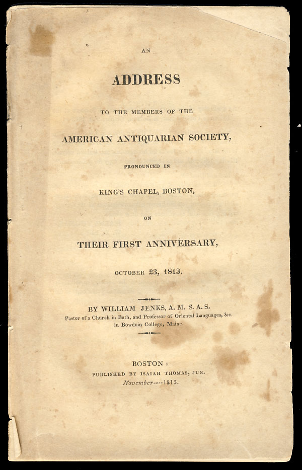 An Address to the Members of the American Antiquarian Society, Pronounced in King's Chapel Boston, on Their First Anniversary, October 23, 1843. William Jenks.