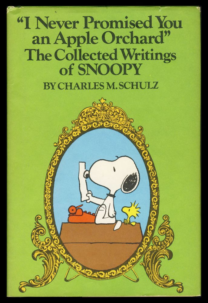 """I Never Promised You an Apple Orchard"". The Collected Writings of Snoopy. Being a Compendium of His Puns, Correspondence, Cautionary Tales, Witticisms, Titles Original and Borrowed, with Critical Commentary by His Friends, and, Published for the First Time in Its Entirety, the Novel ""Toodle--oo, Caribou!"" A Tale of the Frozen North. Charles M. Schulz."