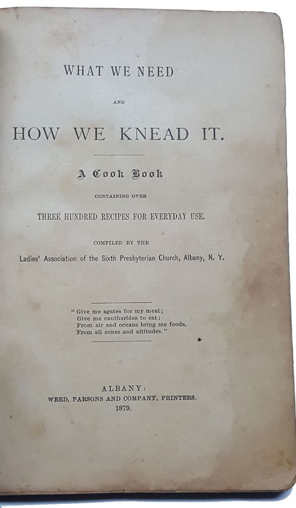 What We Need and How We Knead It. Containing Over Three Hundred Recipes for Everyday Use. Albany The Ladies' Association of the Sixth Presbyterian Church, NY.