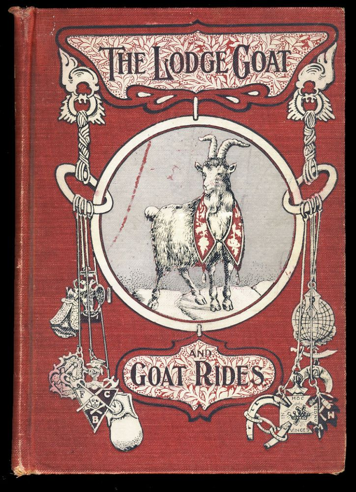 The Lodge Goat. Goat Rides, Butts and Goat Hairs. Gathered from the Lodge Rooms of Every Fraternal Order. More Than a Thousand Anecdotes Incidents and Illustrations from the Humorous Side of Lodge Life. James Pettibone, ed.