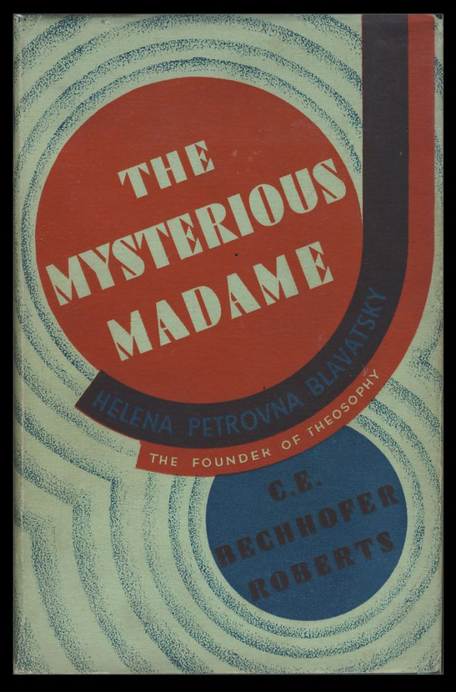 The Mysterious Madame: Helena Petrovna Blavatsky. The Life & Work of the Founder of the Theosophical Society. With a Note on Her Successor Annie Besant. C. E. Bechofer-Roberts.