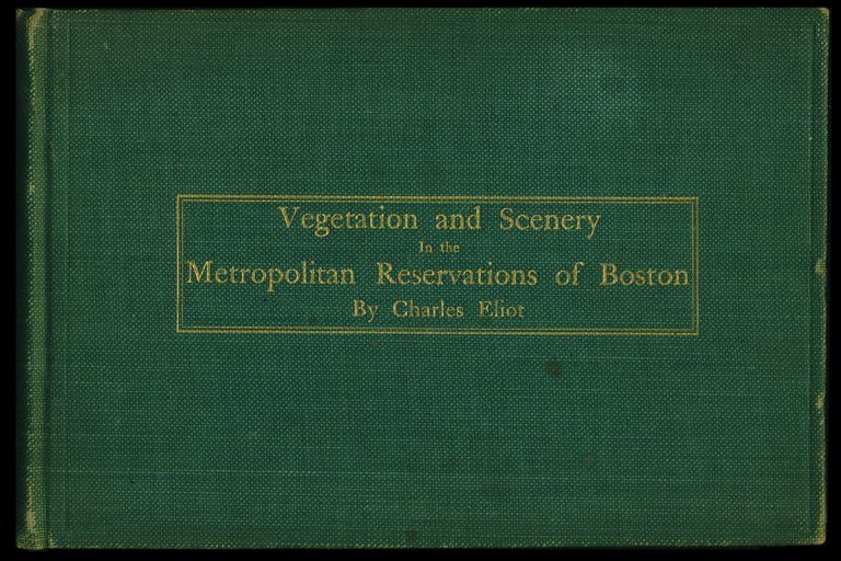 Vegetation and Scenery in the Metropolitan Reservations of Boston. A Forestry Report Written by Charles Eliot and Presented to the Metropolitan Park Commission, February 15, 1897 by Olmsted, Olmsted & Eliot, Landscape Architects. Charles Eliot.