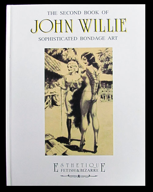 The Second Book of John Willie Sophisticated Bondage Art. Stefano Piselli, Riccardo Morrocchi, eds.