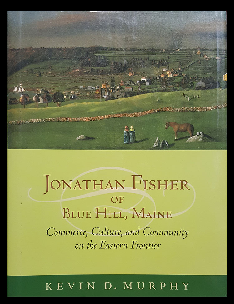 Jonathan Fisher of Blue Hill, Maine. Commerce, Culture, and Community on the Eastern Frontier. Kevin D. Murphy.
