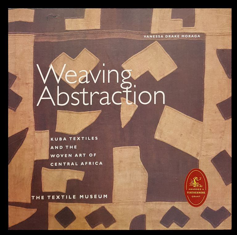 Weaving Abstraction: Kuba Textiles and the Woven Art of Central Africa. Vanessa Drake Moraga.
