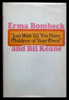 """Just Wait Till You Have Children of Your Own!"" Erma Bombeck."
