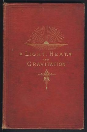 Solar Light and Heat: The Source and the Supply. Gravitation: With Explanations of Planetary and...