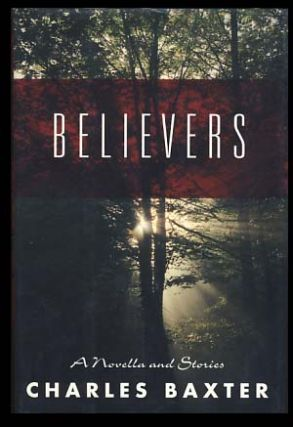 Believers: A Novella and Stories. Charles Baxter.