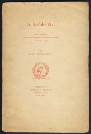 A Noble Art: Three Lectures on the Evolution and Construction of the Piano. Fanny Morris Smith