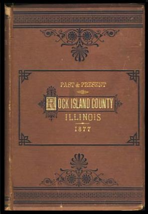 The Past and Present of Rock Island County, Ill., Containing a History of the County -- Its...