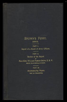 Brown's Ferry. 1863. Part I. Report of a Board of Army Officers Upon the Claim of Maj.-Gen. William Farrar Smith, U. S. V., Major U. S. Army (Retired). Part II. The Opening of the Short Route from Bridgeport to Chattanooga in 1863. Review of the Report of the Board. Part III. Accompanying Papers. List of Inclosures.