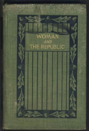 Woman and the Republic: A Survey of the Woman-Suffrage Movement in the United States and a Discussion of the Claims and Arguments of Its Foremost Advocates.