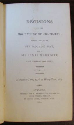 Decisions in the High Court of Admiralty; during the Time of Sir George Hay, and of Sir James...