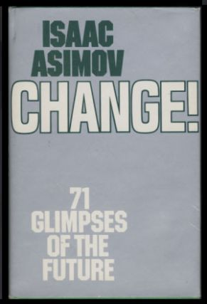 Change! Seventy-one Glimpses of the Future. Isaac Asimov