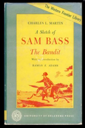A Sketch of Sam Bass, the Bandit. A Graphic Narrative. His Various Train Robberies, His Death, and Accounts of the Deaths of His Gang and Their History. Charles L. Martin.