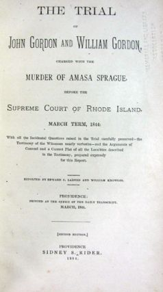 The Trial of John Gordon and William Gordon, Charged with the Murder of Amasa Sprague, Before the Supreme Court of Rhode Island, March Term, 1844: With All the Incidental Questions Raised in the Trial Carefully Preserved -- the Testimony of the Witnesses Nearly Verbatim -- and the Arguments of Counsel and a Correct Plat of All the Localities Described in the Testimony, Prepared Expressly for This Report. Edward C. Larned, William Knowles.