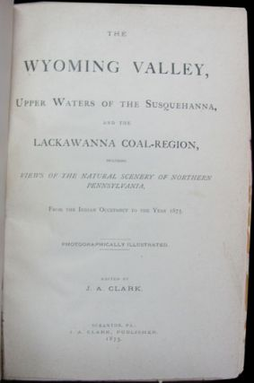 The Wyoming Valley, Upper Waters of the Susquehanna, and the Lackawanna Coal-Region, Including Views of the Natural Scenery of Northern Pennsylvania, from the Indian Occupancy to the Year 1875. Photographically Illustrated.