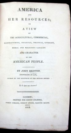 America and Her Resources; or A View of the Agricultural, Commercial, Manufacturing, Financial, Political, Literary, Moral and Religious Capacity and Character of the American People.