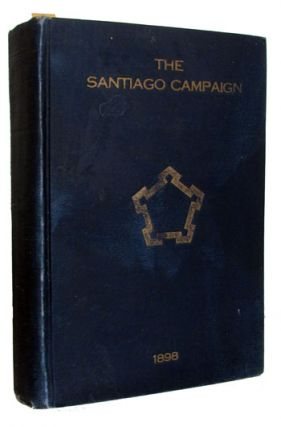 The Santiago Campaign. Reminiscences of the Operations for the Capture of Santiago de Cuba in the Spanish-American War, June and July, 1898. Written by Participants in the Campaign and Published by the Society of Santiago de Cuba. Authors.