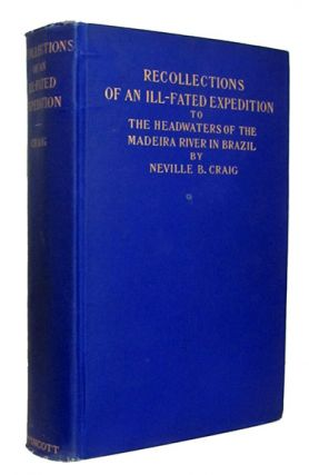 Recollections of an Ill-Fated Expedition to the Headwaters of the Madeira River in Brazil. In Cooperation with Members of the Madeira and Mamoré Association of Philadelphia. Neville B. Craig.
