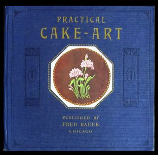 Practical Cake Art. The Most Useful and Helpful Book on Cake Decorating Art Published. Fred Bauer