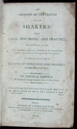 An Account of the People Called Shakers: Their Faith, Doctrines, and Practice, Exemplified in the Life, Conversations and Experience of the Author During the Time He Belonged to the Society. To Which Is Affixed a History of Their Rise and Progress to the Present Day. Thomas Brown.