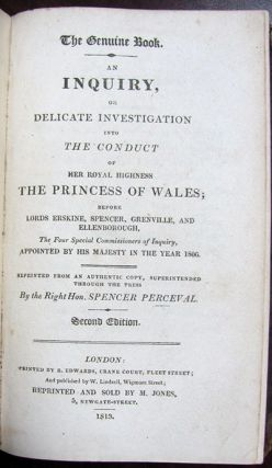 The Genuine Book. An Inquiry, or Delicate Investigation Into the Conduct of Her Royal Highness the Princess of Wales; Before Lords Erskine, Spencer, Greenville, and Ellenborough, the Four Special Commissioners of Inquiry, Appointed by His Majesty in the Year 1806. Reprinted from an Authentic Copy, Superintended Through the Press by the Right Hon. Spencer Perceval. Spencer Perceval.