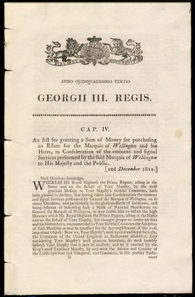 Anno Quinquagesimo Tertio. Georgii III. Regis. Cap. IV. An Act for granting a Sum of Money for purchasing an Estate for the Marquis of Wellington and his Heirs, in Consideration of the eminent and signal Services performed by the said Marquis of Wellington to His Majesty and the Public. History - George III.