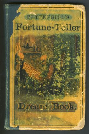 Pettengill's Perfect Fortune-Teller and Dream-Book; or, the Art of Discerning Future Events as Practiced by Modern Seers and Astrologers. Being Also a Key to the Hidden Mysteries of the Middle Ages to Which Is Added Curious and Amusing Charms, Invocations , Signs, &c. Peletiah Pettengill.