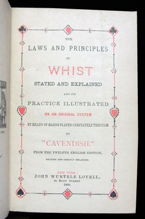 The Laws and Principles of Whist, Stated and Explained, and the Practice Illustrated On an Original System by Means of Hands Played Completely Through. From the Twelfth English Edition, Revised and Greatly Enlarged.