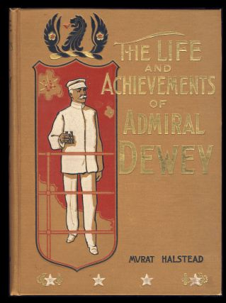 Life and Achievements of Admiral Dewey, from Montpelier to Manila. Murat Halstead.